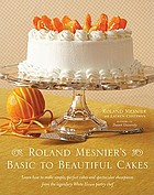 Roland Mesnier's basic to beautiful cakes : learn how to make simple, perfect cakes from the legendary White House pastry chef, and how to transform them into spectacular showpieces for special occasions.