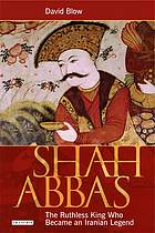 Shah Abbas : the ruthless king who became an Iranian legend