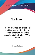 Tea leaves: being a collection of letters and documents relating to the shipment of tea to the American colonies in the year 1773, by the East India Tea Company. Now first printed from the original manuscript
