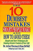 The 10 dumbest mistakes smart people make and how to avoid them : simple and sure techniques for gaining greater control of your life