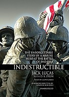 Indestructible : the story of Jack Lucas, Medal of Honor, Iwo Jima marine