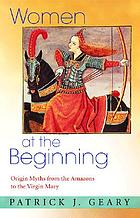 Women at the beginning : origin myths from the Amazons to the Virgin Mary