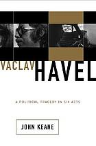 Václav Havel : a political tragedy in six acts