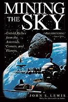 Mining the sky : untold riches from the asteroids, comets, and planets