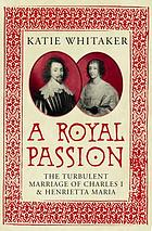 A royal passion : the turbulent marriage of Charles I and Henrietta Maria