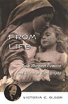 From life : Julia Margaret Cameron & Victorian photography