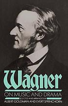 Wagner on music and drama; a compendium of Richard Wagner's prose works. Selected and arranged, and with an introd. by Albert Goldman and Evert Sprinchorn