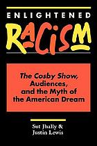 Enlightened racism : the Cosby show, audiences, and the myth of the American dream