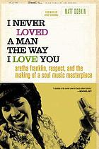I never loved a man the way I love you : Aretha Franklin, Respect, and the making of a soul music masterpiece