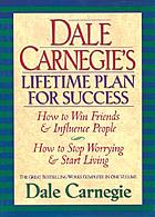 Dale Carnegie's lifetime plan for success : how to win friends & influence people ; how to stop worrying & start living : the great bestselling works complete in one volume