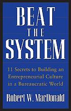 Beat the system : 11 secrets to building an entrepreneurial culture in a bureaucratic world