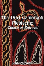 The 1961 Cameroon plebiscite : choice or betrayal