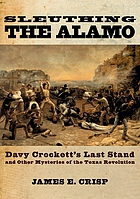 Sleuthing the Alamo : Davy Crockett's last stand and other mysteries of the Texas Revolution