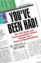 You've been had! : how the media and environmentalists turned Americans into a nation of hypochondriacs