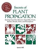 Secrets of plant propagation : starting your own flowers, vegetables, fruits, berries, shrubs, trees, and houseplants