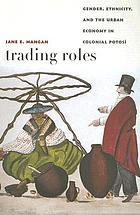 Trading roles : gender, ethnicity, and the urban economy in colonial Potosí