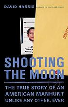 Shooting the moon : the true story of an American manhunt unlike any other, ever
