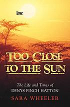 Too close to the sun : the life and times of Denys Finch Hatton