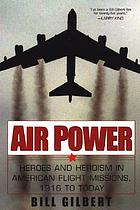 Air power : heroes and heroism in American flight missions, 1916 to today