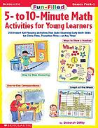 Fun-filled 5- to 10-minute math activities for young learners : 200 instant kid-pleasing activities that build essential early math skills for circle time, transition time--or any time!