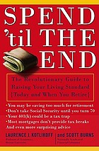 Spend 'til the end : the revolutionary guide to raising your living standard-today and when you retire