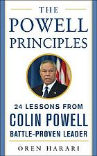 The Powell principles : 24 lessons from Colin Powell, battle-proven leader