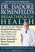 Dr. Isadore Rosenfeld's breakthrough health : 167 up-to-the minute medical discoveries, treatments, and cures that can save your life, from the America's most trusted doctor