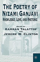 The poetry of Nizami Ganjavi : knowledge, love, and rhetoric