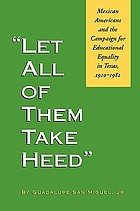 """Let all of them take heed"" : Mexican Americans and the campaign for educational equality in Texas, 1910-1981"