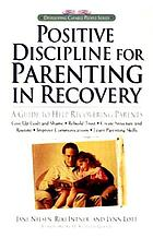 Positive discipline for parenting in recovery : a guide to help recovering parents