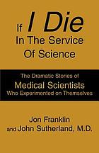 If I die in the service of science : the dramatic stories of medical scientists who experimented on themselves