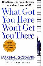 What got you here won't get you there : how successful people become even more successful