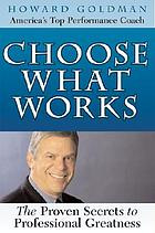 Choose what works : the proven secrets to professional greatness