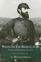 Whatever you resolve to be : essays on Stonewall Jackson : with a new introduction