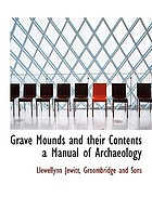 Grave-mounds and their contents : a manual of archaeology, as exemplified in the burials of the Celtic, the Romano-British, and the Anglo-Saxon periods