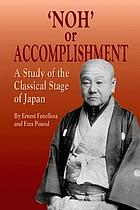 """Noh"", or, Accomplishment : a study of the classical stage of Japan"
