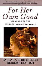 For her own good : 150 years of the experts' advice to women