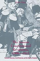 The Iranian constitutional revolution, 1906-1911 : grassroots democracy, social democracy & the origins of feminism