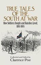 True tales of the South at war; how soldiers fought and families lived, 1861-1865