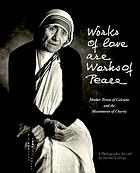 Works of love are works of peace : Mother Teresa of Calcutta and the Missionaries of Charity : a photographic record