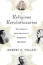 Religious revolutionaries : the rebels who reshaped American religion