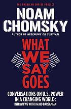 What we say goes : conversations on U.S. power in a changing world : interviews with David Barsamian