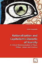 Rationalization and capitalism's dialectic of scarcity : a critical reinterpretation of Marx, Weber, Lukacs and Gramsci