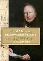 The man who discovered flight : George Cayley and the first airplane