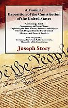 A familiar exposition of the Constitution of the United States : containing a brief commentary on every clause, explaining the true nature, reasons, and objects thereof : designed for the use of school libraries and general readers : with an appendix containing important public documents, illustrative of the Constitution