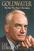 Goldwater : the man who made a revolution