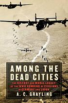 Among the dead cities : the history and moral legacy of the WWII bombing of civilians in Germany and Japan