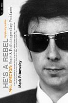 He's a rebel : Phil Spector : rock and roll's legendary producer