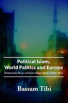 Political Islam, world politics and Europe : democratic peace and Euro-Islam versus global jihad