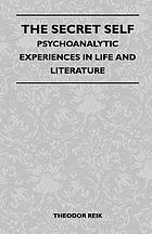 The secret self; psychoanalytic experiences in life and literature